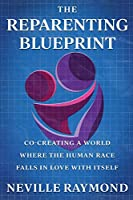 THE REPARENTING BLUEPRINT: CO-CREATING A WORLD WHERE THE HUMAN RACE FALLS IN LOVE WITH ITSELF
