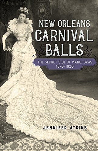 New Orleans Carnival Balls: The Secret Side of Mardi Gras, 1870-1920 (Southern Literary Studies)