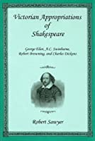 Victorian Appropriations of Shakespeare: George Eliot, A. C. Swinburne, Robert Browning, and Charles Dickens