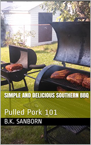 Simple And Delicious Southern BBQ: Pulled Pork 101 (English Edition) B.K. Sanborn