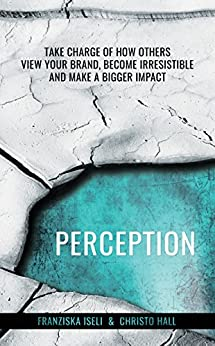 Perception: Take Charge of How Others View Your Brand, Become Irresistible, and Make a Bigger Impact by [Hall, Christo, Iseli, Franziska]