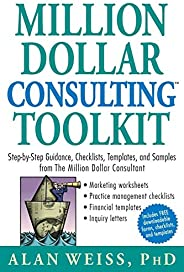 Million Dollar Consulting Toolkit: Step-by-Step Guidance, Checklists, Templates, and Samples from The Million