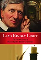 Lead Kindly Light: The Life and Message of Blessed John Henry Newman