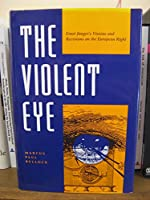 The Violent Eye: Ernst Junger's Visions and Revisions on the European Right (Kritik : German Literary Theory and Cultural Studies Series)