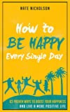 How to Be Happy Every Single Day: 63 Proven Ways to Boost Your Happiness and Live a More Positive Life (English Edition)
