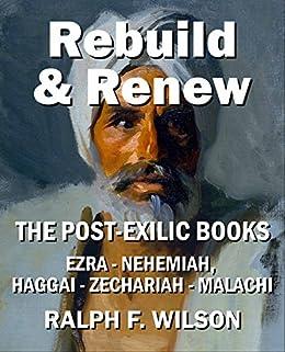 Rebuild and Renew: The Post-Exilic Books of Ezra, Nehemiah, Haggai, Zechariah, and Malachi (JesusWalk Bible Study Series) by [Wilson, Ralph F.]