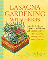 Lasagna Gardening With Herbs: Enjoy Fresh Flavor, Fragrance, and Beauty With No Digging, No Tilling, No Weeding, No Kidding