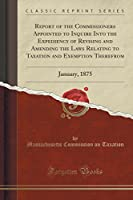 Report of the Commissioners Appointed to Inquire Into the Expediency of Revising and Amending the Laws Relating to Taxation and Exemption Therefrom: January, 1875 (Classic Reprint)