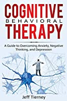 Cognitive Behavioral Therapy: A Guide to Overcoming Anxiety, Negative Thinking, and Depression