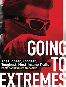 Going To Extremes: The Highest, Longest, Toughest, Most Insane Trails from BACKPACKER Magazine by [Backpacker Magazine]