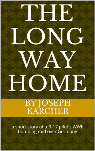 The Long Way Home: a short story of a B-17 pilot's WWII bombing raid over Germany � (English Edition) joseph karcher Joseph Karcher