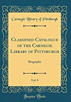 Classified Catalogue of the Carnegie Library of Pittsburgh, Vol. 9: Biography (Classic Reprint)