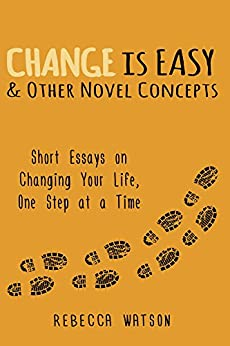 Change is Easy & Other Novel Concepts: Short Essays on Changing Your Life, One Step at a Time by [Watson, Rebecca]