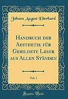 Handbuch Der Aesthetik Fuer Gebildete Leser Aus Allen Staenden, Vol. 1 (Classic Reprint)
