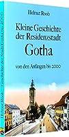 Kleine Geschichte der Residenzstadt Gotha: Ereignisse und Persoenlichkeiten von den Anfaengen bis 2000