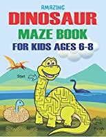 AMAZING DINOSAUR MAZE BOOK FOR KIDS AGES 6-8: A Fantastic Dinosaur Mazes Activity Book for Kids, Unique Gift For Boys, Girls, Toddlers & Preschoolers, A Brain challenge games for kids who loves Dinosaur