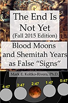 The End Is Not Yet (Fall 2015 Edition): Why the Four Blood Moons and the Shemitah Year Do Not Mean That the Economy Will Collapse, World War III Will Break ... the Antichrist Shall Arise, or the Mess by [Koltko-Rivera, Mark E.]