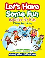 Let's Have Some Fun Activities for Kids Coloring Book Edition