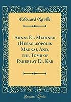 Ahnas El Medineh (Heracleopolis Magna), And, the Tomb of Paheri at El Kab (Classic Reprint)