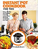 INSTANT POT COOKBOOK FOR TWO: Easy, Healthy and Budget Friendly Instant Pot Recipes Cookbook For Two