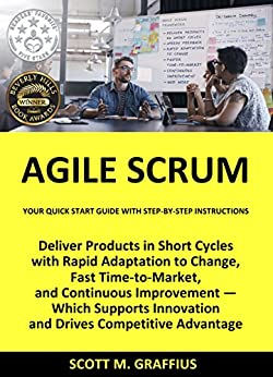 Agile Scrum: Your Quick Start Guide with Step-by-Step Instructions: Deliver Products in Short Cycles with Rapid Adaptation to Change, Fast Time-to-Market, and Continuous Improvement by [Graffius, Scott M.]