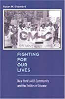 Fighting for Our Lives: New York's AIDS Community And the Politics of Disease (Critical Issues in Health and Medicine)