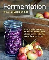 Fermentation: How to Make Your Own Sauerkraut, Kimchi, Brine Pickles, Kefir, Kombucha, Vegan Dairy, and More
