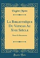 La Bibliothèque Du Vatican Au Xvie Siècle: Notes Et Documents (Classic Reprint)
