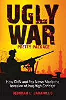 Ugly War, Pretty Package: How CNN and Fox News Made the Invasion of Iraq High Concept