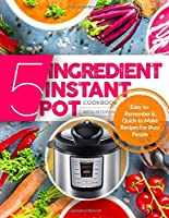 5-INGREDIENT INSTANT POT COOKBOOK: Easy-to-Remember & Quick-to-Make Recipes for BUSY PEOPLE
