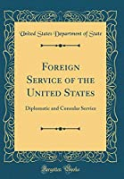 Foreign Service of the United States: Diplomatic and Consular Service (Classic Reprint)