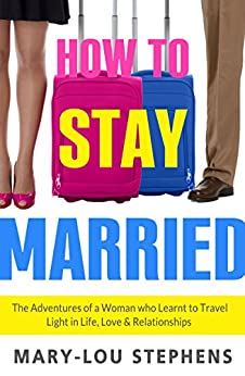 How To Stay Married: The Adventures of a Woman Who Learnt to Travel Light in Life, Love and Relationships by [Stephens, Mary-Lou]