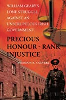 Precious Honour - Rank Injustice: William Geary's Lone Struggle Against An Unscrupulous Irish Government