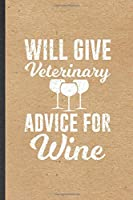 Will Give Veterinary Advice for Wine: Funny Veterinarian Vet Student Lined Notebook/ Blank Journal For Animal Doctor Lover, Inspirational Saying Unique Special Birthday Gift Idea Personal 6x9 110 Pages