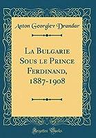 La Bulgarie Sous Le Prince Ferdinand, 1887-1908 (Classic Reprint)