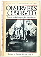 Observers Observed: Essays on Ethnographic Fieldwork : History of Anthropology
