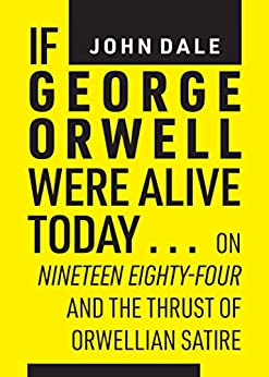 If George Orwell were alive today …: on Nineteen Eighty-four and the thrust of Orwellian political satire by [Dale, John]