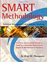 Smart Methodology-solution Management And Request Tracking: The Only Authoritative Guide To Creating A Successful Application Support And Maintenance Environment