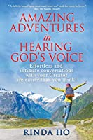 Amazing adventures in hearing God's voice: Effortless and intimate conversations with your Creator are easier than you think!