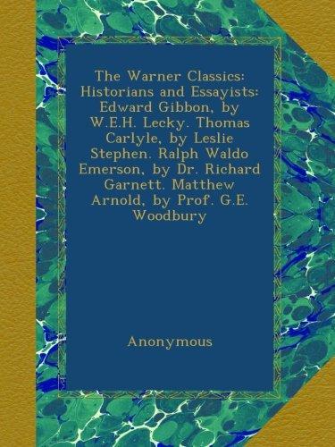 The Warner Classics: Historians and Essayists: Edward Gibbon, by W.E.H. Lecky. Thomas Carlyle, by Leslie Stephen. Ralph Waldo Emerson, by Dr. Richard Garnett. Matthew Arnold, by Prof. G.E. Woodbury