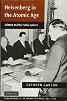 Heisenberg in the Atomic Age: Science and the Public Sphere (Publications of the German Historical Institute)