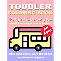 Toddler Coloring Book: Coloring Books for Toddlers: Simple & Easy Big Pictures Trucks, Trains, Tractors, Planes and Cars Coloring Books for Kids, Vehicle Coloring Book Activity Books for Preschooler All Ages 1-3, 2-4, 3-5