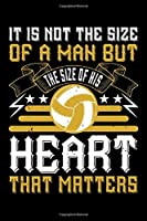 It Is Not The Size Of A Man But The Size Of His Heart That Matters: Best volleyball quote journal notebook for multiple purpose like writing notes, plans and ideas. Best volleyball composition notebook for volleyball lover. (Volleyball Journal Notebook)