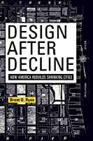 Design After Decline: How America Rebuilds Shrinking Cities (The City in the Twenty-First Century)
