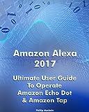 Amazon Alexa 2017: Ultimate User Guide To Operate Amazon Echo Dot & Amazon Tap: (Amazon Dot For Beginners, Amazon Dot User Guide, Amazon Tap) (Amazon Echo ... Amazon Speaker Echo) (English Edition)