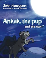Ankak the Pup and the Moon: Hey, Future Scientists! Learn About the Moon Cycle. Ankak, the Lead Wolf, Teaches the Pup About the Moon. What Do You Think the Pup Will Learn? (Another Hare-brain Science Tale)
