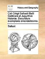 Caii Crispi Sallustii Belli Catilinarii Et Jugurthini Histori]. Secundum Exemplaria Emendatissima.