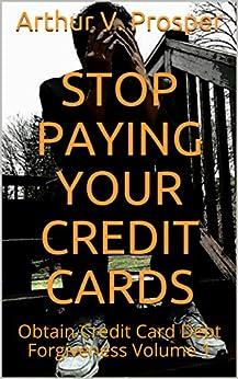 Stop Paying Your Credit Cards: Obtain Credit Card Debt Forgiveness   Volume 1 by [Prosper, Arthur V.]