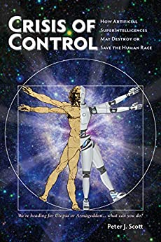 Crisis of Control: How Artificial SuperIntelligences May Destroy or Save the Human Race (Human Cusp Series Book 1) by [Scott, Peter J.]