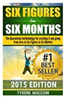 Six Figures in Six Months: The Guaranteed Methodology for Crushing It and Going from Zero to Six Figures in Six Months!
